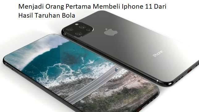 Menjadi Orang Pertama Membeli Iphone 11 Dari Hasil Taruhan Bola