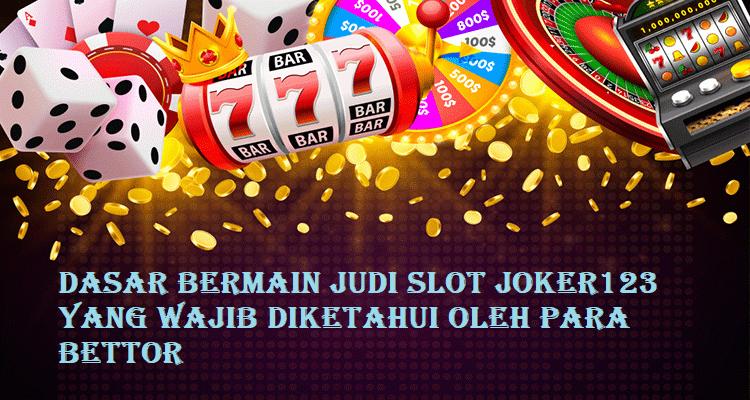 Dasar Bermain Judi Slot Joker123 yang Wajib Diketahui Oleh Para Bettor
